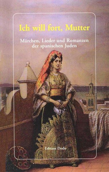 Ich will fort, Mutter. Märchen, Lieder und Romanzen der spanischen Juden