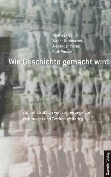 Wie Geschichte gemacht wird. Zur Konstruktion von Erinnerungen an Wehrmacht und Zweiten Weltgkrieg