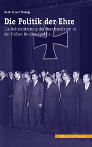 Die Politik der Ehre. Die Rehabiltierung der Berufssoldaten in der frühen Bundesrepublik