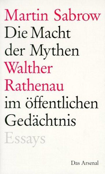 Die Macht der Mythen. Walther Rathenau im öffentlichen Gedächtnis