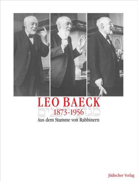 Leo Baeck 1873-1956. Aus dem Stamme von Rabbinern