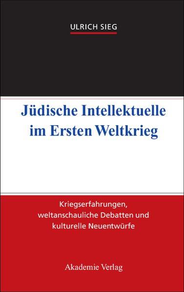 Jüdische Intellektuelle im Ersten Weltkrieg. Kriegserfahrungen, weltanschauliche Debatten und kultur
