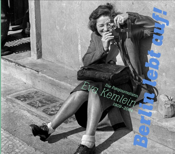 """""""Berlin lebt auf!"""" Die Fotojournalistin Eva Kemlein 1909-2004"""