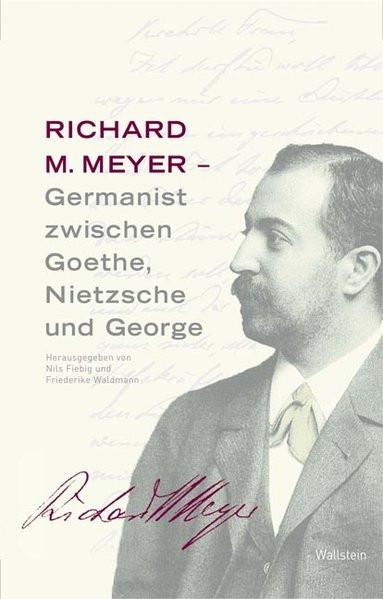Richard M. Meyer - Germanist zwischen Goethe, Nietzsche und George