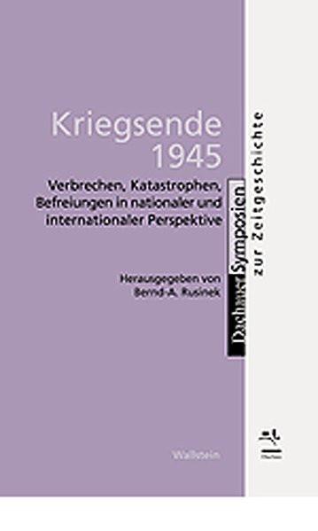 Kriegsende 1945. Verbrechen, Katastrophen, Befreiungen in nationaler und internationaler Perspektive