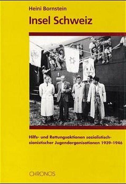 Insel Schweiz. Hilfs- und Rettungsaktionen sozialistisch-zionistischer Jugendorganisationen 1939-194