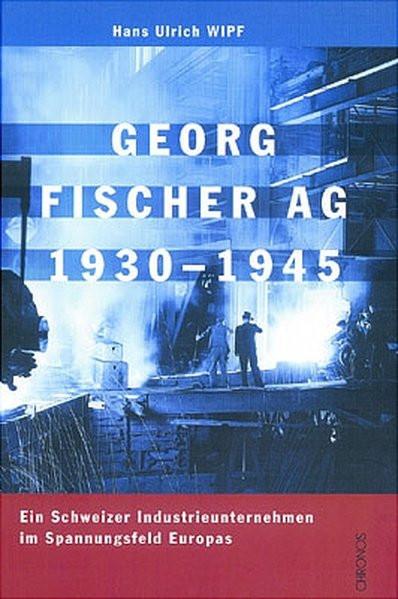 Georg Fischer AG 1930-1945. Ein Schweizer Industrieunternehmen im Spannungsfeld Europas