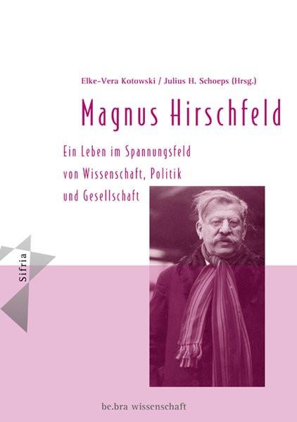 Magnus Hirschfeld. Ein Leben im Spannungsfeld von Wissenschaft, Politik und Gesellschaft