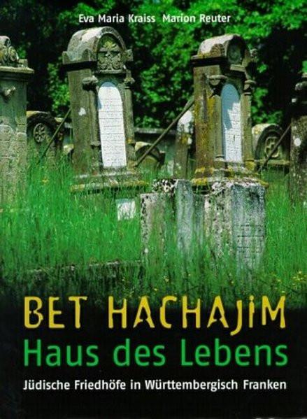 Bet Hachajim - Haus des Lebens. Jüdische Friedhöfe in Württembergisch Franken