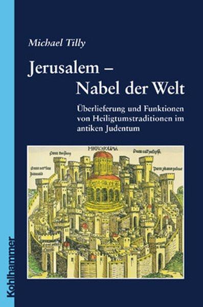 Jerusalem - Nabel der Welt. Überlieferung und Funktionen von Heiligtumstraditionen im antiken Judent