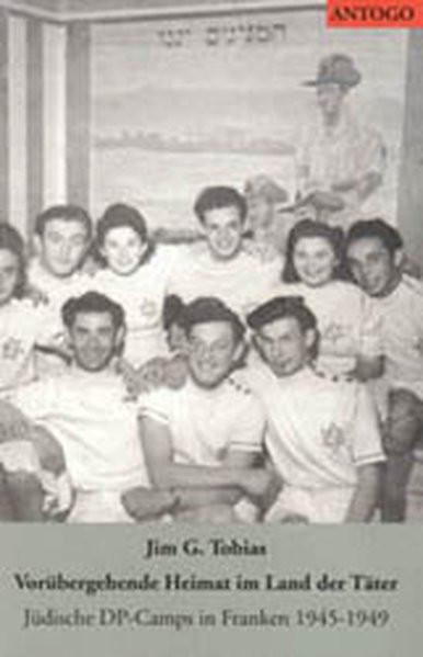 Vorübergehende Heimat im Land der Täter. Jüdische DP-Camps in Franken 1945-1949