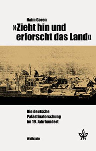 """""""Zieht hin und erforscht das Land"""". Die deutsche Palästinaforschung im 19. Jahrhundert"""