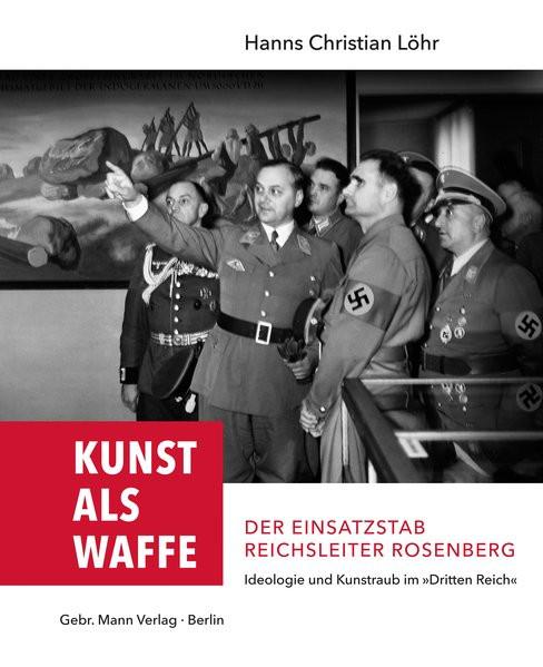 Kunst als Waffe — Der Einsatzstab Reichsleiter Rosenberg
