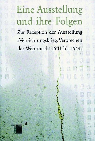 """Eine Ausstellung und ihre Folgen. Zur Rezeption der Ausstellung """"Vernichtungskrieg. Verbrechen der W"""