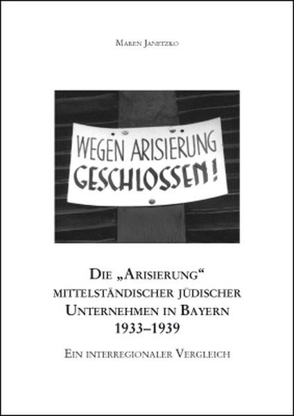 """Die """"Arisierung"""" mittelständischer jüdischer Unternehmen in Bayern 1933-1939"""