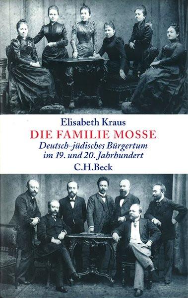 Die Familie Mosse. Deutsch-jüdisches Bürgertum im 19. und 20. Jahrhundert