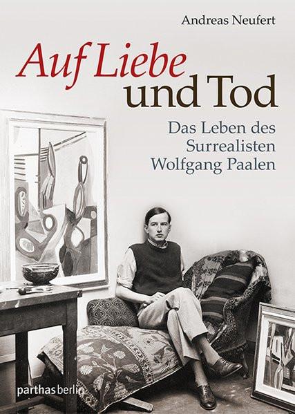 Auf Liebe und Tod. Das Leben des Surrealisten Wolfgang Paalen