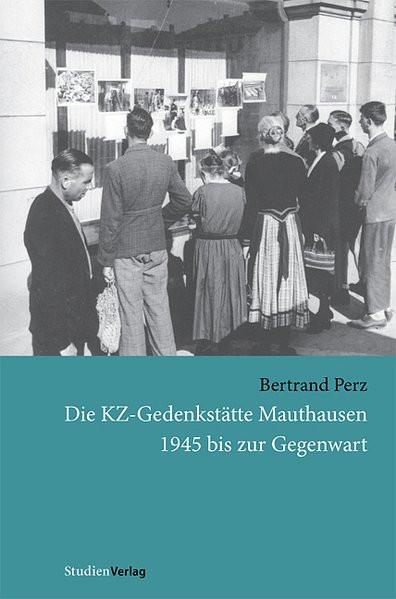 Die KZ-Gedenkstätte Mauthausen. 1945 bis zur Gegenwart