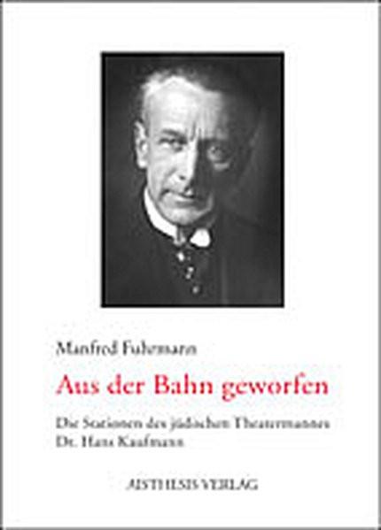 Aus der Bahn geworfen. Die Stationen des jüdischen Theatermannes Dr. Hans Kaufmann