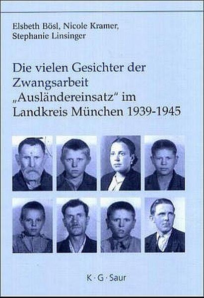 """Die vielen Gesichter der Zwangsarbeit: """"Ausländereinsatz"""" im Landkreis München 1939-1945"""