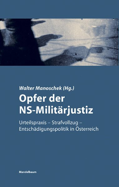 Opfer der NS-Militärjustiz. Urteilspraxis - Strafvollzug - Entschädigungspolitik in Österreich