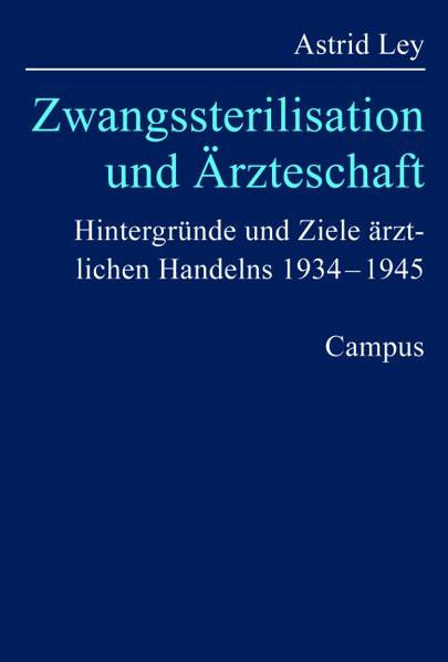 Zwangssterilisation und Ärzteschaft. Hintergründe und Ziele ärztlichen Handelns 1934-1945