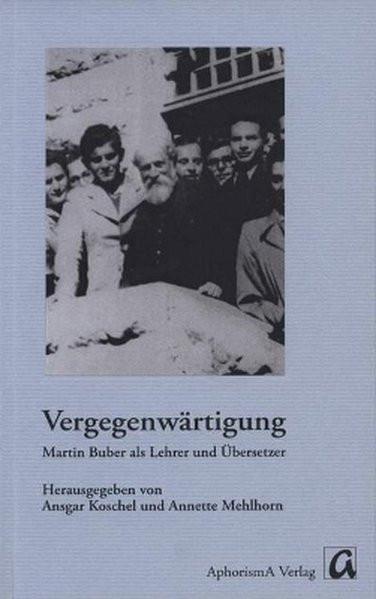 Vergegenwärtigung. Martin Buber als Lehrer und Übersetzer
