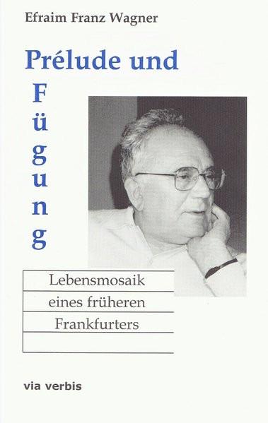 Prélude und Fügung. Lebensmosaik eines früheren Frankfurters