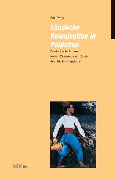 Ländliche Kolonisation in Palästina. Deutsche Juden und früher Zionismus am Ende des 19. Jahrhundert