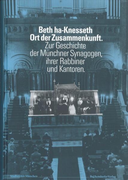 Beth ha-Knesseth. Ort der Zusammenkunft. Zur Geschichte der Münchner Synagogen, ihrer Rabbiner und K