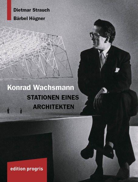 Konrad Wachsmann. Stationen eines Architekten