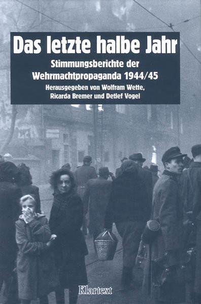 Das letzte halbe Jahr. Stimmungsberichte der Wehrmachtspropaganda 1944/45