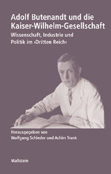 """Adolf Butenandt und die Kaiser-Wilhelm-Gesellschaft. Wissenschaft, Industrie und Politik im """"Dritten"""