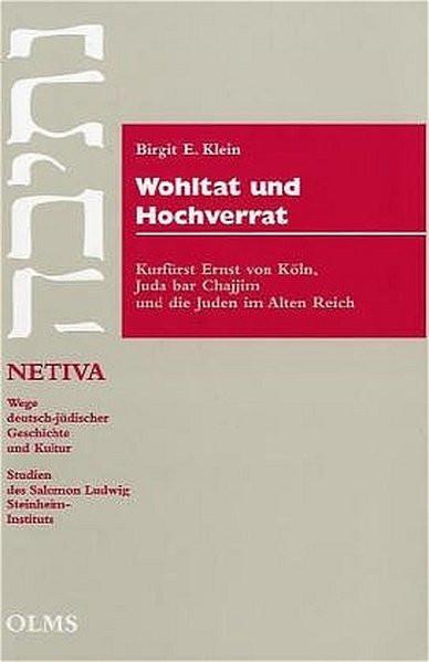Wohltat und Hochverrat. Kurfürst Ernst von Köln, Juda bar Chajim und die Juden im alten Reich