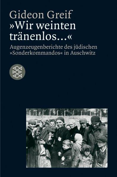 """""""Wir weinten tränenlos"""". Augenzeugenberichte des jüdischen """"Sonderkommandos"""" in Auschwitz"""