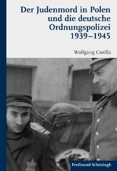 Der Judenmord in Polen und die deutsche Ordnungspolizei 1939-1945