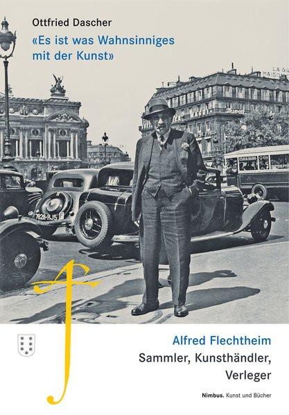 """""""Es ist was Wahnsinniges mit der Kunst"""". Alfred Flechtheim. Sammler, Kunsthändler, Verleger"""