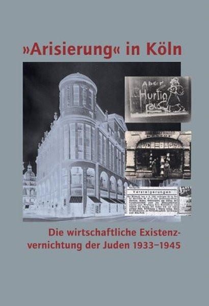 """""""Arisierung"""" in Köln. Die wirtschaftliche Existenzvernichtung der Juden 1933-1945"""