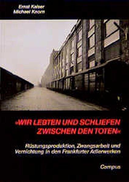 """""""Wir lebten und schliefen zwischen den Toten"""". Rüstungsproduktion, Zwangsarbeit und Vernichtung in d"""