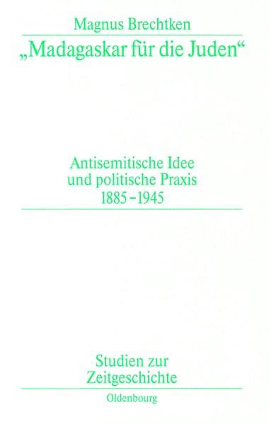 Madagaskar für die Juden. Antisemitische Idee und politische Praxis 1885-1945