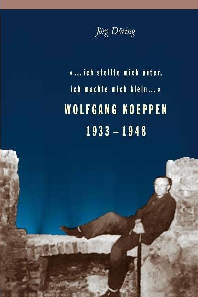 """""""...ich stellte mich unter, ich machte mich klein..."""". Wolfgang Koeppen 1933-1948"""