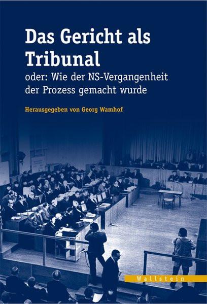 Das Gericht als Tribunal oder: Wie der NS-Vergangenheit der Prozess gemacht wurde