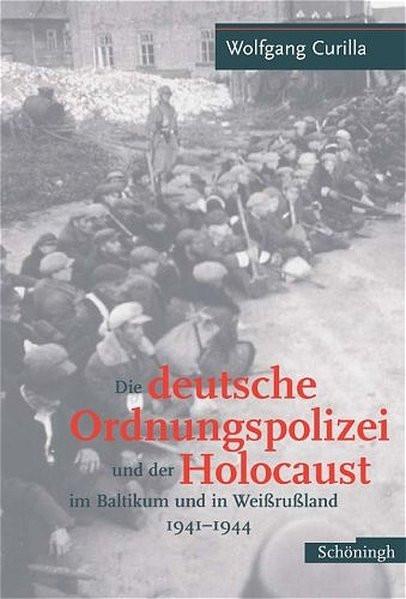 Die deutsche Ordnungspolizei und der Holocaust im Baltikum und in Weißrußland 1941-1944