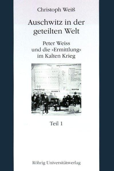"""Auschwitz in der geteilten Welt. Peter Weiß und die """"Ermittlung"""" im Kalten Krieg"""