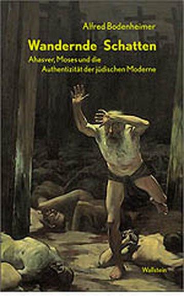 Wandernde Schatten. Ahasver, Moses und die Authentizität der jüdischen Moderne