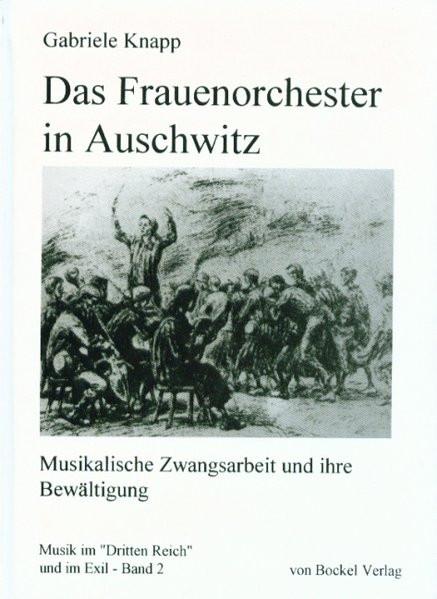 Das Frauenorchester in Auschwitz. Musikalische Zwangsarbeit und ihre Bewältigung
