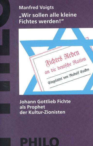 """""""Wir sollen alle kleine Fichtes werden!"""" J. G. Fichte als Prophet der Kultur-Zionisten"""