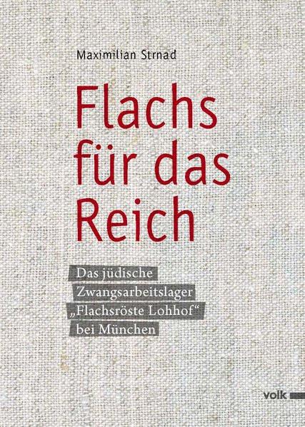 """Flachs für das Reich. Das Jüdische Zwangsarbeiterlager """"Flachsröste Lohhof"""" bei München"""