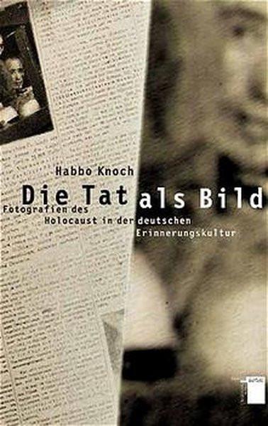 Die Tat als Bild. Fotografien des Holocaust in der deutschen Erinnerungskultur