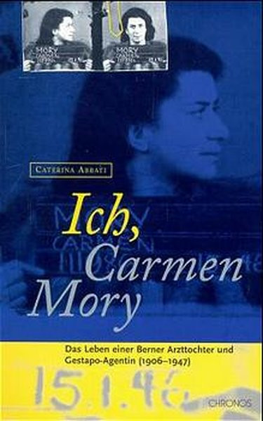 Ich, Carmen Mory. Das Leben einer Berner Arzttochter und Gestapo-Agentin (1906-1947)